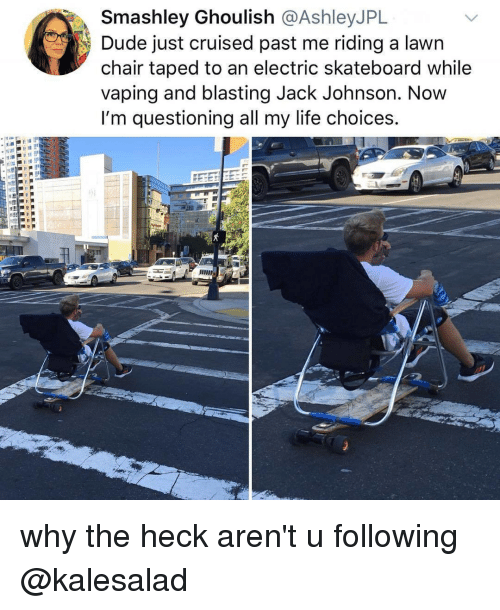 Dude, Life, and Skateboarding: Smashley Ghoulish @AshleyJPL  Dude just cruised past me riding a lawn  chair taped to an electric skateboard while  vaping and blasting Jack Johnson. Now  I'm questioning all my life choices. why the heck aren't u following @kalesalad