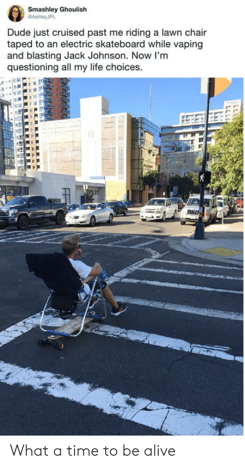 Alive, Dude, and Life: Smashley Ghoulish  @AshleyJPL  Dude just cruised past me riding a lawn chair  taped to an electric skateboard while vaping  and blasting Jack Johnson. Now I'm  questioning all my life choices What a time to be alive