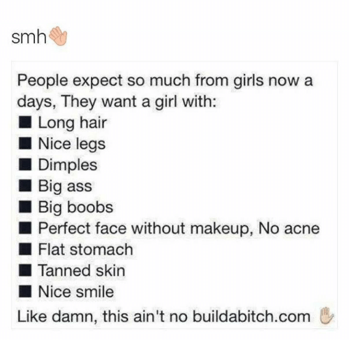 Ass, Funny, and Girls: smh  People expect so much from girls now a  days, They want a girl with:  Long hair  Nice legs  Dimples  Big ass  Big boobs  Perfect face without makeup, No acne  Flat stomach  Tanned skin  Nice smile  Like damn, this ain't no buildabitch.com