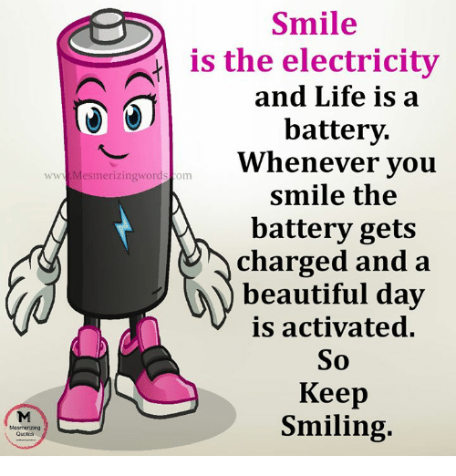 Beautiful, Life, and Memes: Smile  fl is the electricity  and Life is a  battery.  Whenever vou  smile the  battery gets  charged and a  beautiful day  is activated.  So  Keep  Smiling.  www Mesmerizingwordscom  Quotes