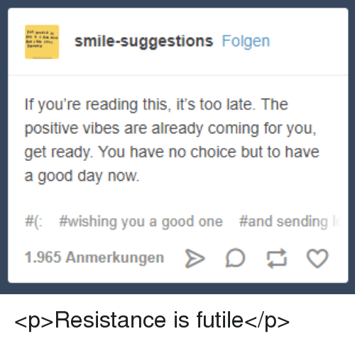 Good, Smile, and If Youre Reading This: smile-suggestions Folgen  If you're reading this, it's too late. The  positive vibes are already coming for you,  get ready. You have no choice but to have  a good day now.  #0  # wishing you a good one  #and sending  1.965 Anmerkungen D <p>Resistance is futile</p>
