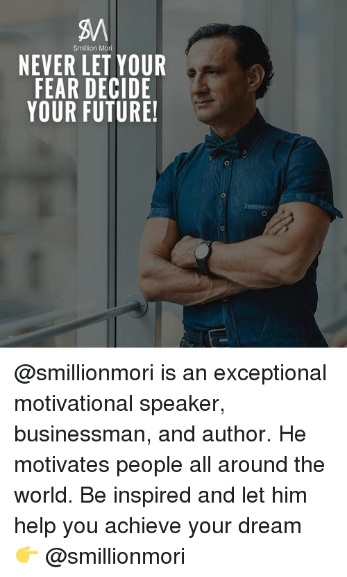 motivational speaker: Smillion Mori  NEVER LET YOUR  FEAR DECIDE  YOUR FUTURE! @smillionmori is an exceptional motivational speaker, businessman, and author. He motivates people all around the world. Be inspired and let him help you achieve your dream 👉 @smillionmori