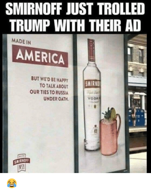 trolled: SMIRNOFF JUST TROLLED  TRUMP WITH THEIR AD  MADE IN  AMERICA  BUT WED BE HAPPY  TO TALK ABOUT  OUR TIES TO RUSSIA  UNDER OATH  SMIRND  vook  SMIRNOFF 😂