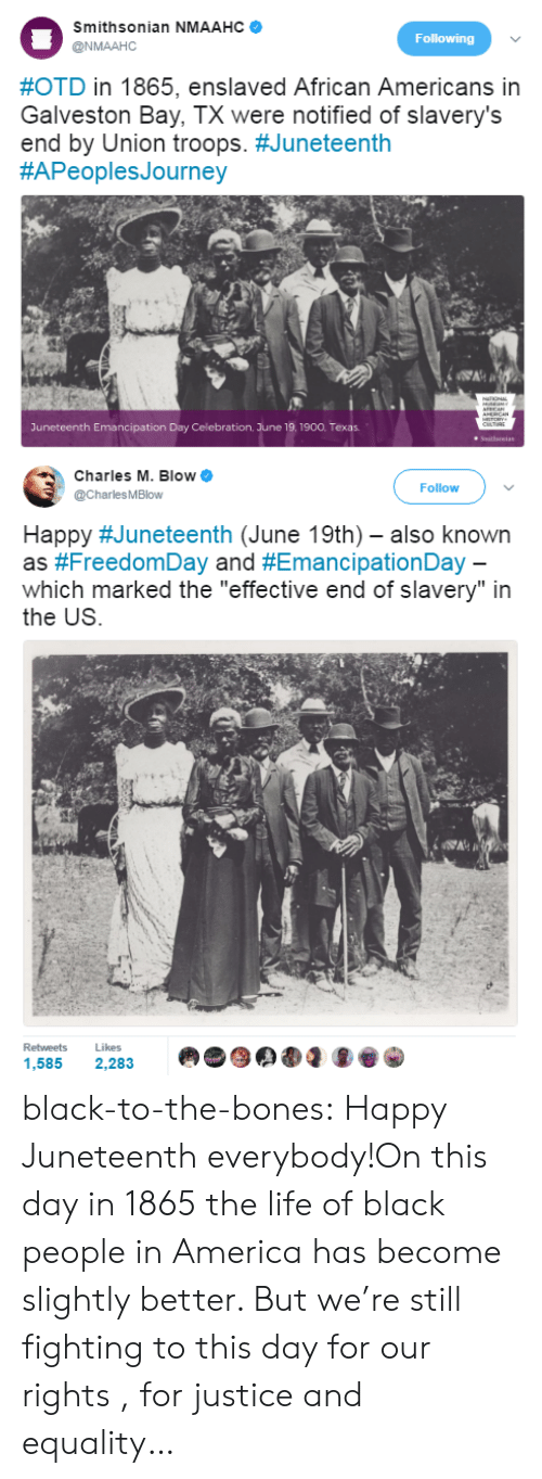 "America, Bones, and Life: Smithsonian NMAAHC  @NMAAHC  Following  #OTD in 1865, enslaved African Americans in  Galveston Bay, TX were notified of slavery's  end by Union troops. #Juneteenth  #APeoplesJourney  Juneteenth Emancipation Day Celebration. June 19.1900. Texas   Charles M. Blow  @CharlesMBlow  Follow  Happy #Juneteenth (June 19th)-also known  as #FreedomDay and #EmancipationDay  which marked the ""effective end of slavery"" in  the US  Retweets  Likes  や象岱  .ue) d  1,585 2,283 black-to-the-bones:  Happy Juneteenth everybody!On this day in 1865 the life of black people in America has become slightly better. But we're still fighting to this day for our rights , for justice and equality…"