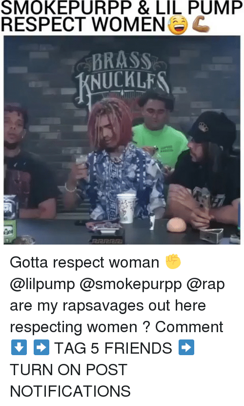 Friends, Memes, and Rap: SMOKEPURPP  &  LIL  PUMP  RESPECT WOMEN  BRASS  KNUCKLF Gotta respect woman ✊ @lilpump @smokepurpp @rap are my rapsavages out here respecting women ? Comment ⬇️ ➡️ TAG 5 FRIENDS ➡️ TURN ON POST NOTIFICATIONS