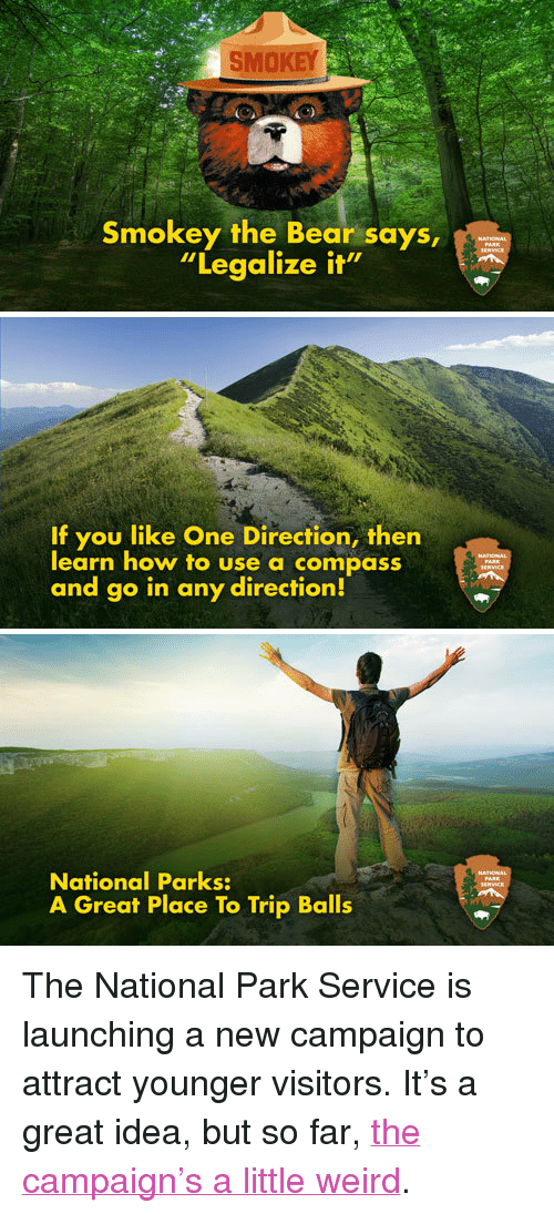 """One Direction, Target, and Weird: SMOKEY  Smokey the Bear says,  """"Legalize it   If you like One Direction, then  learn how to use a compass  and go in any direction!   National Parks:  A Great Place To Trip Balls <p>The National Park Service is launching a new campaign to attract younger visitors. It&rsquo;s a great idea, but so far, <a href=""""http://www.youtube.com/watch?v=E5dyTjxnVhk"""" target=""""_blank"""">the campaign&rsquo;s a little weird</a>.</p>"""