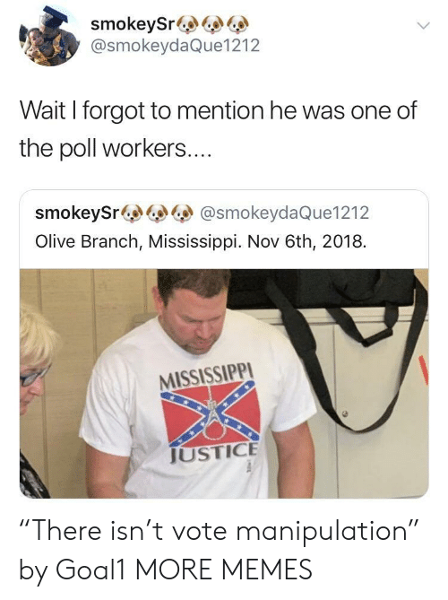 """Dank, Memes, and Target: smokeySr&  @smokeydaQue1212  Wait I forgot to mention he was one of  the poll workers....  smokeySr@smokeydaQue1212  Olive Branch, Mississippi. Nov 6th, 2018.  MISSISSIPPI  JUSTICE """"There isn't vote manipulation"""" by Goal1 MORE MEMES"""