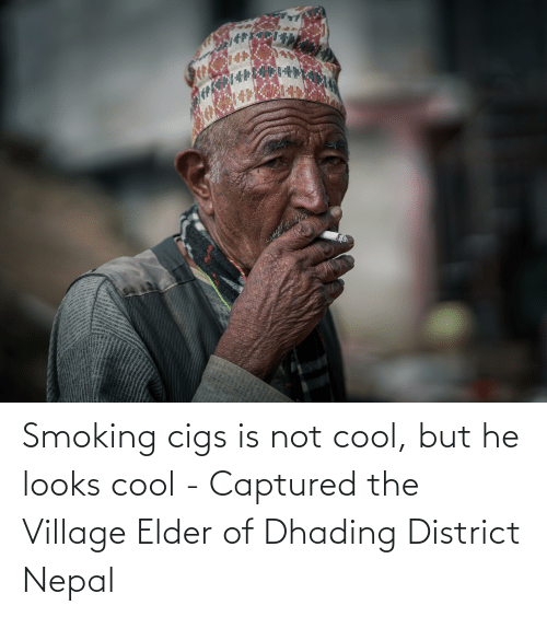 The Village: Smoking cigs is not cool, but he looks cool - Captured the Village Elder of Dhading District Nepal