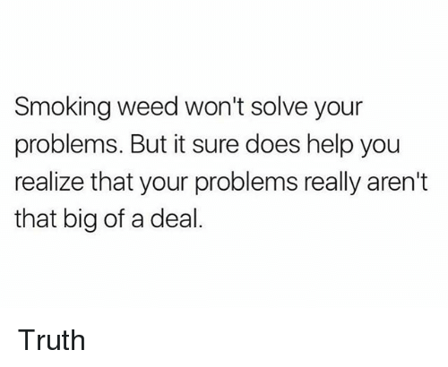 Smoking, Weed, and Help: Smoking weed won't solve your  problems. But it sure does help you  realize that your problems really aren't  that big of a deal Truth