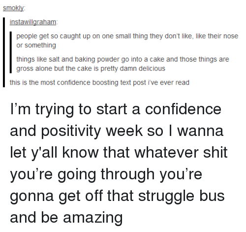 Being Alone, Confidence, and Shit: smokly  instawillaraham  people get so caught up on one small thing they don't like, like their nose  or something  things like salt and baking powder go into a cake and those things are  gross alone but the cake is pretty damn delicious  this is the most confidence boosting text post i've ever read <p>I'm trying to start a confidence and positivity week so I wanna let y'all know that whatever shit you're going through you're gonna get off that struggle bus and be amazing</p>
