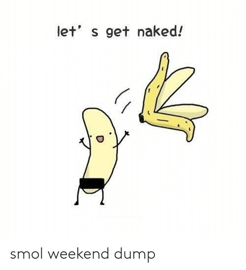 weekend: smol weekend dump