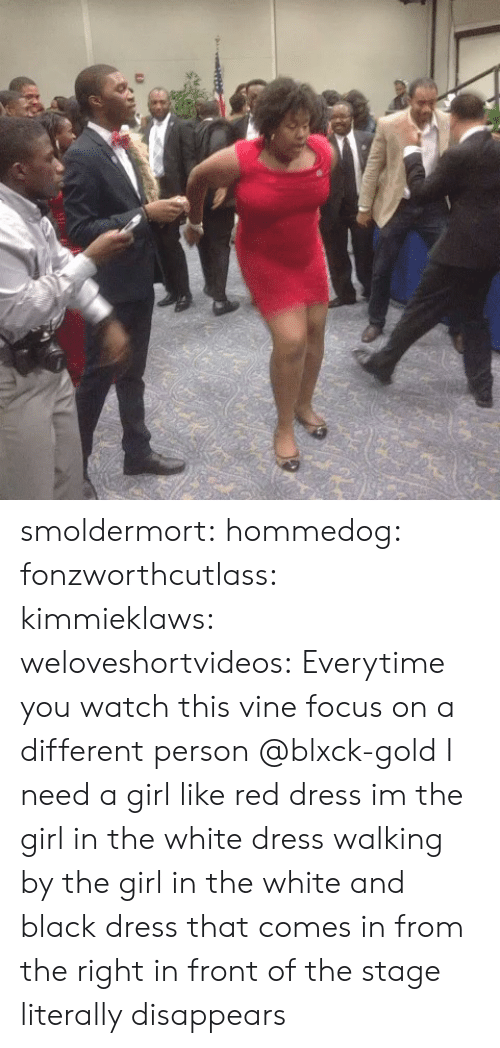 Need A Girl: smoldermort:  hommedog:  fonzworthcutlass:  kimmieklaws:  weloveshortvideos:  Everytime you watch this vine focus on a different person  @blxck-gold  I need a girl like red dress  im the girl in the white dress walking by   the girl in the white and black dress that comes in from the right in front of the stage literally disappears