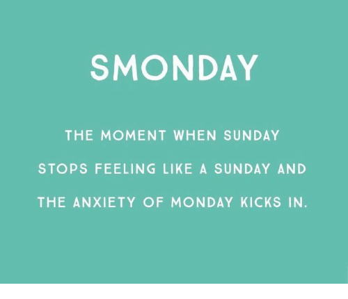 Anxiety, Monday, and Sunday: SMONDAY  THE MOMENT WHEN SUNDAY  STOPS FEELING LIKE A SUNDAY AND  THE ANXIETY OF MONDAY KICKS IN.