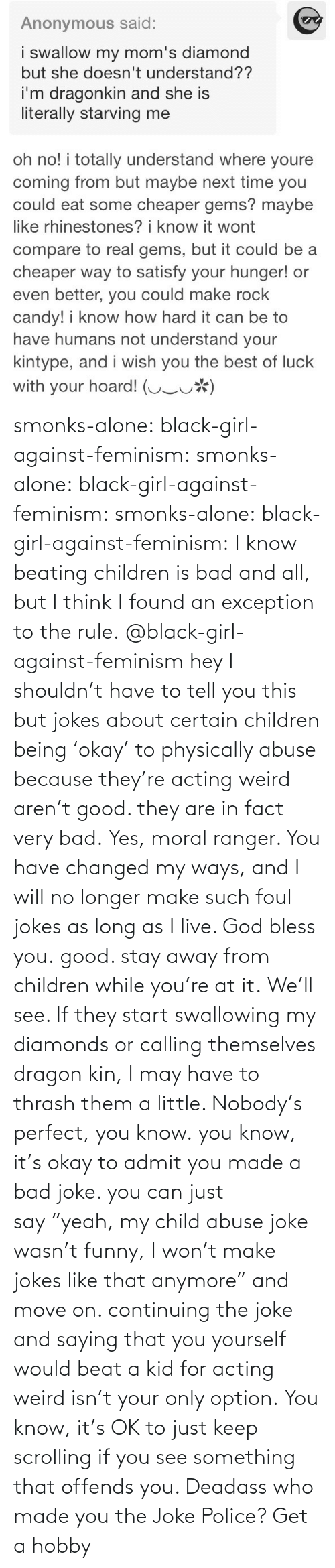 "i live: smonks-alone:  black-girl-against-feminism: smonks-alone:  black-girl-against-feminism:  smonks-alone:  black-girl-against-feminism: I know beating children is bad and all, but I think I found an exception to the rule. @black-girl-against-feminism hey I shouldn't have to tell you this but jokes about certain children being 'okay' to physically abuse because they're acting weird aren't good. they are in fact very bad.  Yes, moral ranger. You have changed my ways, and I will no longer make such foul jokes as long as I live. God bless you.  good. stay away from children while you're at it.  We'll see. If they start swallowing my diamonds or calling themselves dragon kin, I may have to thrash them a little. Nobody's perfect, you know.  you know, it's okay to admit you made a bad joke. you can just say ""yeah, my child abuse joke wasn't funny, I won't make jokes like that anymore"" and move on. continuing the joke and saying that you yourself would beat a kid for acting weird isn't your only option.   You know, it's OK to just keep scrolling if you see something that offends you. Deadass who made you the Joke Police? Get a hobby"