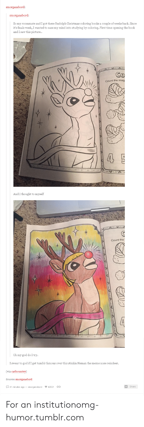 Books, Christmas, and Finals: smorgansbord  smorgansbord  So my roommate and I got these Rudolph Christmas coloring books a couple of weeks back. Since  it's finals week, I wanted to ease my mind into studying by coloring. First time opening the book  and I saw this picture..  Count the imag  And I thought to myself  Count the  Oh my god do I try  I swear to god if I get tumblr famous over this stinkin Heman the meme nose reindeer.  (via catbountry)  Source: smorgansbord  ー41 minutes ago smorgansbord 42021 CO  Share For an institutionomg-humor.tumblr.com