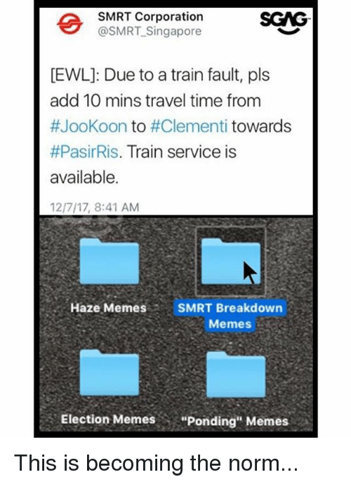 "Memes, Singapore, and Time: SMRT Corporation  @SMRT-Singapore  SGG  EWL]: Due to a train fault, pls  add 10 mins travel time from  #JooKoon to #Clementi towards  #PasirRis. Train service is  available.  12/7/17, 8:41 AM  Haze MemesSMRT Breakdown  Memes  Election Memes  ""Ponding"" Memes This is becoming the norm..."