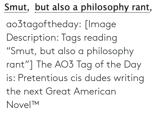 "tag: Smut, but also a philosophy rant,  Smut, ao3tagoftheday:  [Image Description: Tags reading ""Smut, but also a philosophy rant""]  The AO3 Tag of the Day is: Pretentious cis dudes writing the next Great American Novel™"