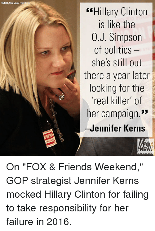 "Friends, Hillary Clinton, and Memes: SMXRF/Star Max/Contributo  ""Hillary Clinton  is like the  0.J. Simpson  of politics  she's still out  there a year later  looking for the  'real killer of  her campaign.""  -Jennifer Kerns  FO  NEW On ""FOX & Friends Weekend,"" GOP strategist Jennifer Kerns mocked Hillary Clinton for failing to take responsibility for her failure in 2016."