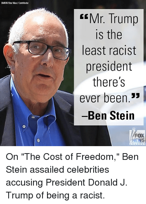 "Memes, News, and Fox News: SMXRF/Star Max/ Contributor  ""Mr. Trump  is the  least racist  president  there's  ever been.3*  Ben Stein  FOX  NEWS On ""The Cost of Freedom,"" Ben Stein assailed celebrities accusing President Donald J. Trump of being a racist."