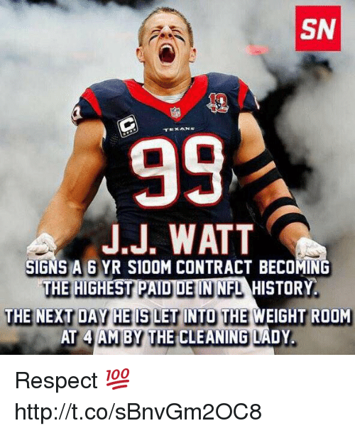 J J Watt: SN  99  J.J. WATT  SIGNS A 6 YR S100M CONTRACT BECOMING  THE HIGHEST P  UE ININFLAHISTORY  THE NEXT DAY HE ISLET INTO THE WEIGHT ROOM  AT 4 AM BY THE CLEANING LADY Respect 💯 http://t.co/sBnvGm2OC8