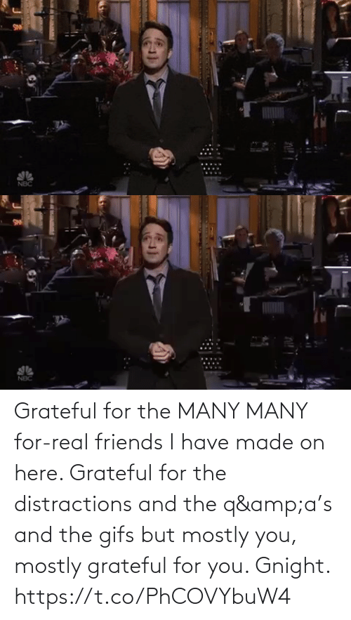 nbc: SN  NBC Grateful for the MANY MANY for-real friends I have made on here. Grateful for the distractions and the q&a's and the gifs but mostly you, mostly grateful for you.  Gnight. https://t.co/PhCOVYbuW4
