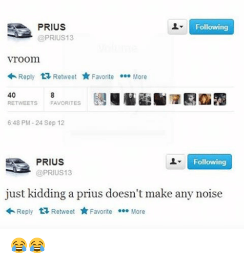 Memes, 🤖, and Prius: SN PRIUS  @PRIUS13  Following  Vroom.  Reply  ta Retweet  Favorite  000 More  40  RETWEETS FAVORITES  6:48 PM-24 Sep 12  Following  PRIUS  @PRIUS 13  just kidding a prius doesn't make any noise  Reply  t Retweet  Favorite .00  More 😂😂