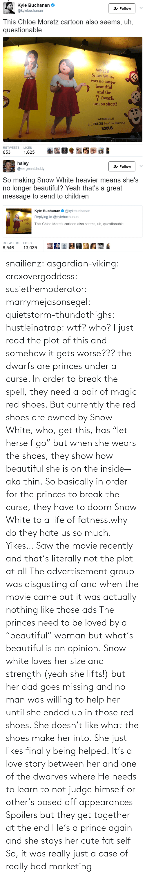"Snow: snailienz: asgardian-viking:  croxovergoddess:  susiethemoderator:  marrymejasonsegel:   quietstorm-thundathighs:  hustleinatrap: wtf?  who?   I just read the plot of this and somehow it gets worse??? the dwarfs are princes under a curse. In order to break the spell, they need a pair of magic red shoes. But currently the red shoes are owned by Snow White, who, get this, has ""let herself go"" but when she wears the shoes, they show how beautiful she is on the inside—aka thin. So basically in order for the princes to break the curse, they have to doom Snow White to a life of fatness.why do they hate us so much.   Yikes…    Saw the movie recently and that's literally not the plot at all The advertisement group was disgusting af and when the movie came out it was actually nothing like those ads The princes need to be loved by a ""beautiful"" woman but what's beautiful is an opinion. Snow white loves her size and strength (yeah she lifts!) but her dad goes missing and no man was willing to help her until she ended up in those red shoes. She doesn't like what the shoes make her into. She just likes finally being helped. It's a love story between her and one of the dwarves where He needs to learn to not judge himself or other's based off appearances  Spoilers but they get together at the end He's a prince again and she stays her cute fat self  So, it was really just a case of really bad marketing"