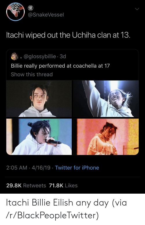 Blackpeopletwitter, Coachella, and Iphone: @SnakeVessel  Itachi wiped out the Uchiha clan at 13.  @glossybillie-3d  Billie really performed at coachella at 17  Show this thread  2:05 AM 4/16/19 Twitter for iPhone  29.8K Retweets 71.8K Likes Itachi  Billie Eilish any day (via /r/BlackPeopleTwitter)
