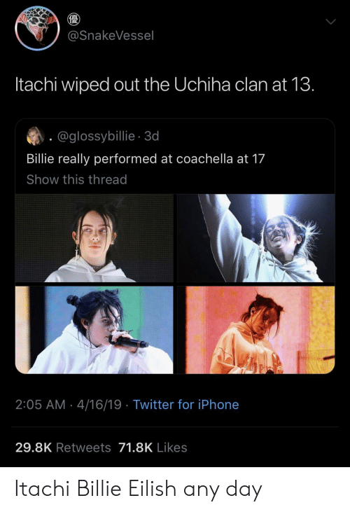 Coachella, Iphone, and Twitter: @SnakeVessel  Itachi wiped out the Uchiha clan at 13.  @glossybillie-3d  Billie really performed at coachella at 17  Show this thread  2:05 AM 4/16/19 Twitter for iPhone  29.8K Retweets 71.8K Likes Itachi  Billie Eilish any day