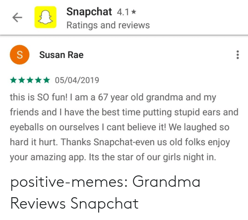 Friends, Girls, and Grandma: Snapchat 4.1*  Ratings and reviews  Susan Rae  *05/04/2019  this is SO fun! I am a 67 year old grandma and my  friends and I have the best time putting stupid ears and  eyeballs on ourselves I cant believe it! We laughed so  hard it hurt. Thanks Snapchat-even us old folks enjoy  your amazing app. Its the star of our girls night in. positive-memes:  Grandma Reviews Snapchat