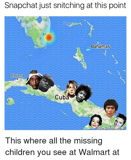 Children, Snapchat, and Walmart: Snapchat just snitching at this point  Miam  Bahamas  Havana  Cuba  Santiagoideicuba This where all the missing children you see at Walmart at