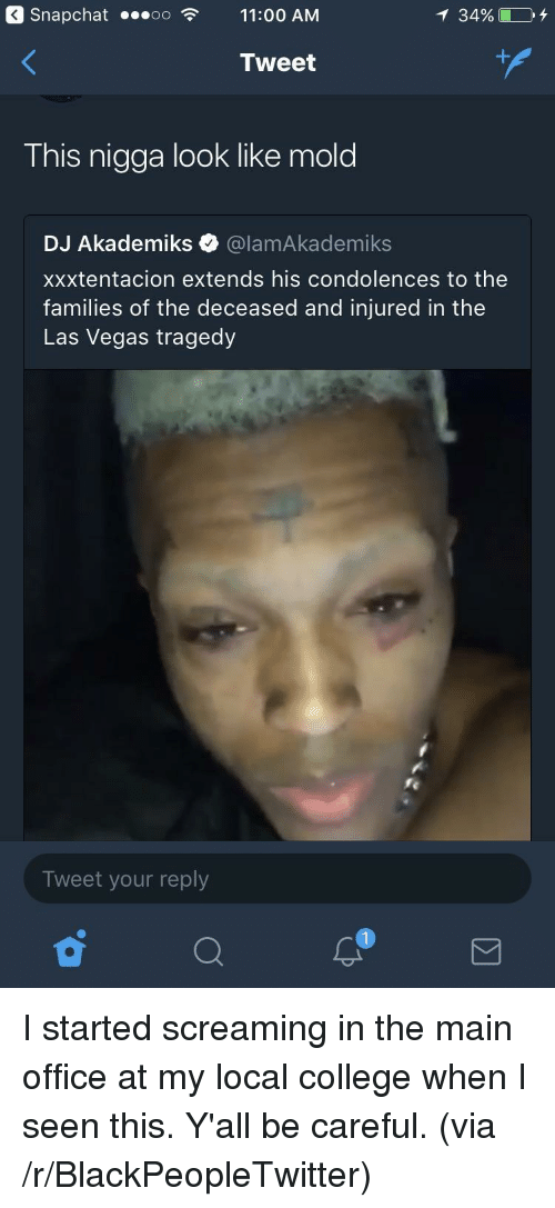 Blackpeopletwitter, College, and Snapchat: Snapchat ...oo11:00 AM  34960 DY  Tweet  This nigga look like mold  DJ Akademiks @lamAkademiks  xxxtentacion extends his condolences to the  families of the deceased and injured in the  Las Vegas tragedy  Tweet your reply  1 <p>I started screaming in the main office at my local college when I seen this. Y'all be careful. (via /r/BlackPeopleTwitter)</p>