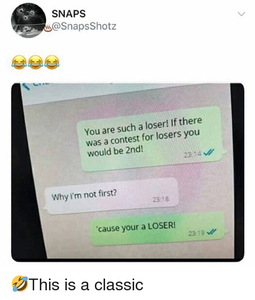 Memes, 🤖, and Why: SNAPS  @SnapsShotz  You are such a loser! If there  was a contest for losers you  would be 2nd!  Why i'm not first?  23:18  cause your a LOSER  2319 🤣This is a classic