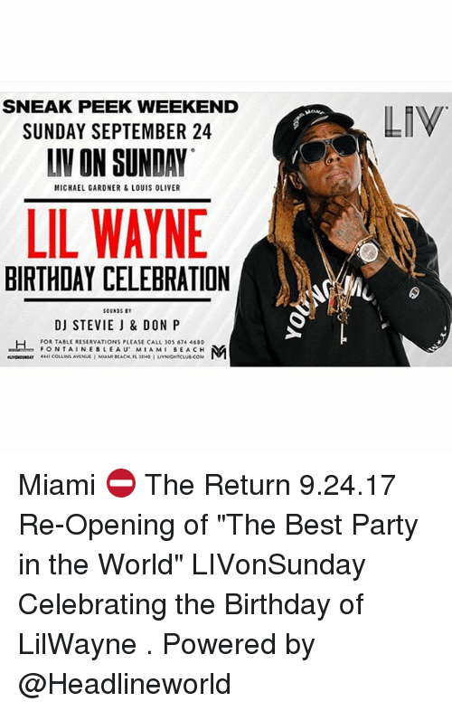 "Birthday, Lil Wayne, and Memes: SNEAK PEEK WEEKEND  SUNDAY SEPTEMBER 24  LIV ON SUNDAY  LIV  MICHAEL GARDNER &LOUIS OLIVER  LIL WAYNE  BIRTHDAY CELEBRATION  SOUNDS  DJ STEVIE J & DON P  FOR TABLE RESERVATIONS PLEASE CALL 305 674 4680  FONTAINEBLEAU MIAMI BEACH Miami ⛔️ The Return 9.24.17 Re-Opening of ""The Best Party in the World"" LIVonSunday Celebrating the Birthday of LilWayne . Powered by @Headlineworld"