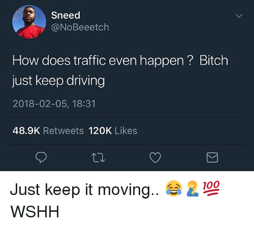 Bitch, Driving, and Memes: Sneed  @NoBeeetch  How does traffic even happen ? Bitch  just keep driving  2018-02-05, 18:31  48.9K Retweets 120K Likes Just keep it moving.. 😂🤦‍♂️💯 WSHH