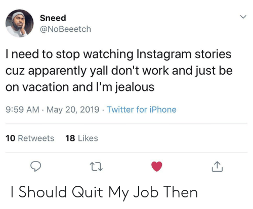 On Vacation: Sneed  @NoBeeetch  l need to stop watching Instagram stories  cuz apparently yall don't work and just be  on vacation and l'm jealous  9:59 AM -May 20, 2019 Twitter for iPhone  10 Retweets  18 Likes  10 I Should Quit My Job Then