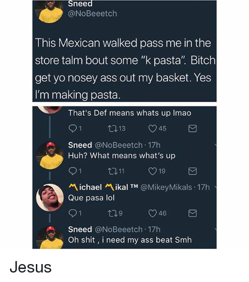 """Ass, Bitch, and Huh: Sneed  @NoBeeetch  This Mexican walked pass me in the  store talm bout some """"k pasta"""". Bitch  get yo nosey ass out my basket. Yes  I'm making pasta  That's Def means whats up Imao  9 1  Sneed @NoBeeetch 17h  Huh? What means what's up  ロ11  ぺ.chael ikal TM @MikeyMikals . 17h  Que pasa lol  9 1  Sneed @NoBeeetch 17h  Oh shit, i need my ass beat Smh Jesus"""
