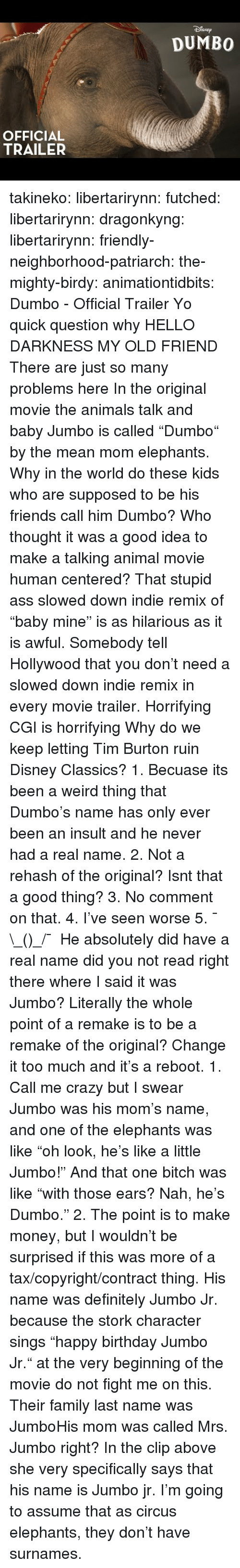 """Animals, Ass, and Birthday: SNEp  DUMBO  OFFICIAL  TRAILER takineko:  libertarirynn: futched:   libertarirynn:   dragonkyng:   libertarirynn:   friendly-neighborhood-patriarch:  the-mighty-birdy:   animationtidbits:  Dumbo - Official Trailer  Yo quick question why   HELLO DARKNESS MY OLD FRIEND   There are just so many problems here In the original movie the animals talk and baby Jumbo is called """"Dumbo"""" by the mean mom elephants. Why in the world do these kids who are supposed to be his friends call him Dumbo? Who thought it was a good idea to make a talking animal movie human centered? That stupid ass slowed down indie remix of """"baby mine"""" is as hilarious as it is awful. Somebody tell Hollywood that you don't need a slowed down indie remix in every movie trailer. Horrifying CGI is horrifying Why do we keep letting Tim Burton ruin Disney Classics?   1. Becuase its been a weird thing that Dumbo's name has only ever been an insult and he never had a real name. 2. Not a rehash of the original? Isnt that a good thing? 3. No comment on that. 4. I've seen worse 5. ¯\_(ツ)_/¯   He absolutely did have a real name did you not read right there where I said it was Jumbo? Literally the whole point of a remake is to be a remake of the original? Change it too much and it's a reboot.   1. Call me crazy but I swear Jumbo was his mom's name, and one of the elephants was like """"oh look, he's like a little Jumbo!"""" And that one bitch was like """"with those ears? Nah, he's Dumbo."""" 2. The point is to make money, but I wouldn't be surprised if this was more of a tax/copyright/contract thing.   His name was definitely Jumbo Jr. because the stork character sings """"happy birthday Jumbo Jr."""" at the very beginning of the movie do not fight me on this.  Their family last name was JumboHis mom was called Mrs. Jumbo right?  In the clip above she very specifically says that his name is Jumbo jr. I'm going to assume that as circus elephants, they don't have surnames."""