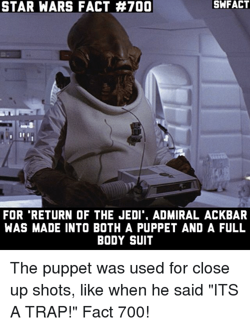 "Jedi, Memes, and Return of the Jedi: SNFACT  STAR WARS FACT #700  FOR RETURN OF THE JEDI ADMIRAL ACKBAR  WAS MADE INTO BOTH A PUPPET AND A FULL  BODY SUIT The puppet was used for close up shots, like when he said ""ITS A TRAP!"" Fact 700!"
