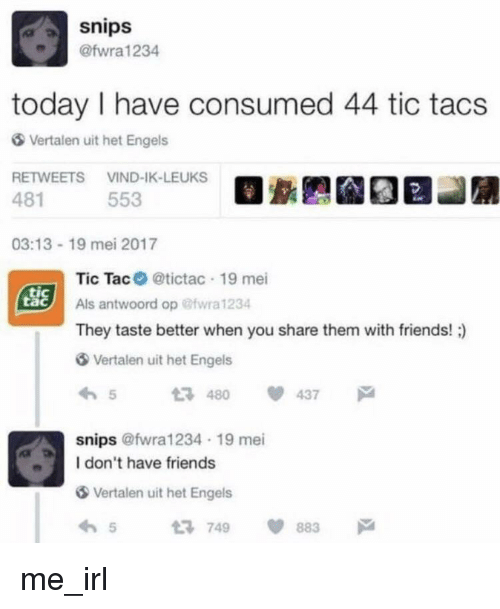 Friends, Today, and Irl: snips  @fwra1234  today I have consumed 44 tic tacs  Vertalen uit het Engels  RETWEETS VIND-IK-LEUKS  481  553  03:13-19 mei 2017  Tic Tac @tictac 19 mei  Als antwoord op @wra 1234  They taste better when you share them with friends! )  SSİ  tac  Vertalen uit het Engels  54 437  snips @fwra1234 19 mei  I don't have friends  Vertalen uit het Engels  65749 883 me_irl