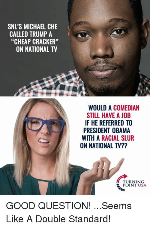 """Memes, Obama, and Good: SNL'S MICHAEL CHE  CALLED TRUMP A  """"CHEAP CRACKER""""  ON NATIONAL TV  WOULD A COMEDIAN  STILL HAVE A JOB  IF HE REFERRED TO  PRESIDENT OBAMA  WITH A RACIAL SLUR  ON NATIONAL TV??  TURNING  POINT USA GOOD QUESTION! ...Seems Like A Double Standard!"""