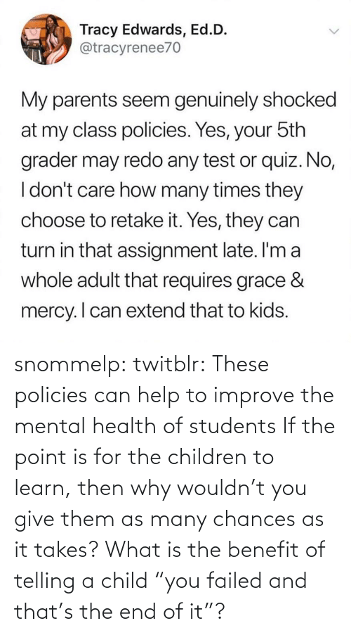 "Children: snommelp: twitblr: These policies can help to improve the mental health of students If the point is for the children to learn, then why wouldn't you give them as many chances as it takes? What is the benefit of telling a child ""you failed and that's the end of it""?"
