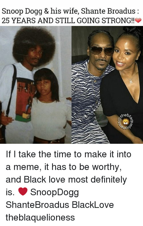 Dogges: Snoop Dogg & his wife, Shante Broadus:  25 YEARS AND STILL GOING STRONG!!  3 If I take the time to make it into a meme, it has to be worthy, and Black love most definitely is. ❤ SnoopDogg ShanteBroadus BlackLove theblaquelioness
