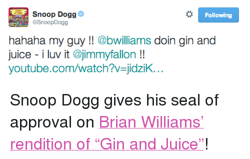"""Brian Williams, Juice, and Snoop: Snoop Dogg  @SnoopDogg  Following  hahaha my guy!! @bwilliams doin gin and  juice - i luv it @jimmyfallon!  youtube.com/watch?v-jidzik <p>Snoop Dogg gives his seal of approval on <a href=""""https://www.youtube.com/watch?v=jidziKYG9jk&amp;list=UU8-Th83bH_thdKZDJCrn88g"""" target=""""_blank"""">Brian Williams&rsquo; rendition of &ldquo;Gin and Juice&rdquo;</a>!</p>"""