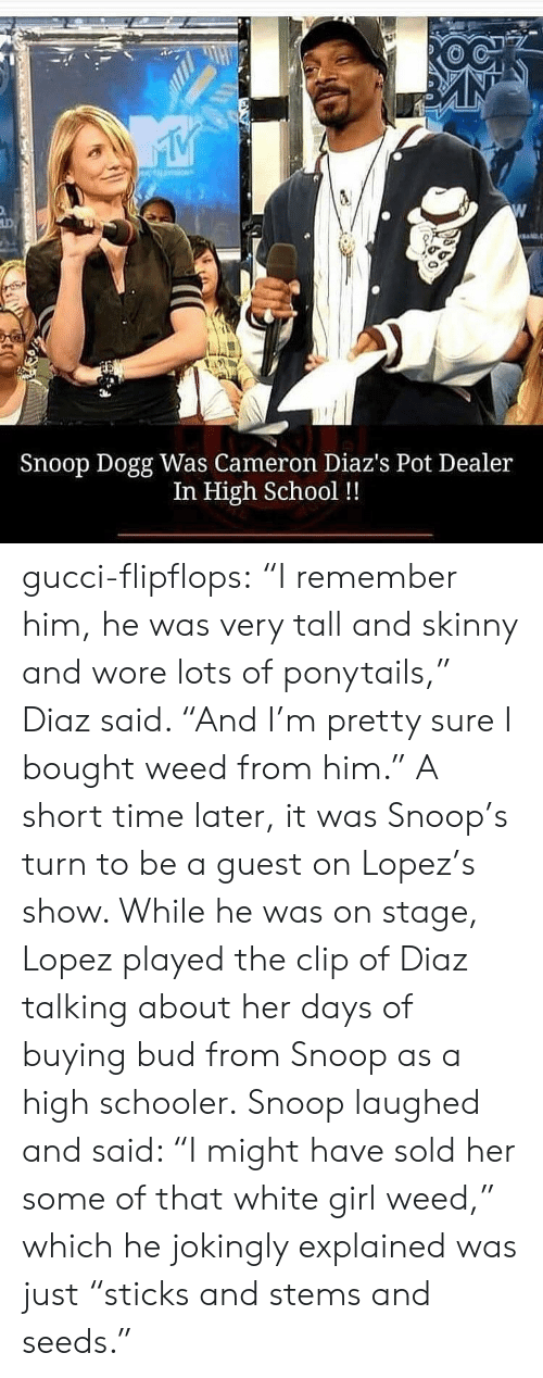 "Short Time: Snoop Dogg Was Cameron Diaz's Pot Dealer  In High School !! gucci-flipflops:  ""I remember him, he was very tall and skinny and wore lots of ponytails,"" Diaz said. ""And I'm pretty sure I bought weed from him.""  A short time later, it was Snoop's turn to be a guest on Lopez's show. While he was on stage, Lopez played the clip of Diaz talking about her days of buying bud from Snoop as a high schooler.  Snoop laughed and said: ""I might have sold her some of that white girl weed,"" which he jokingly explained was just ""sticks and stems and seeds."""