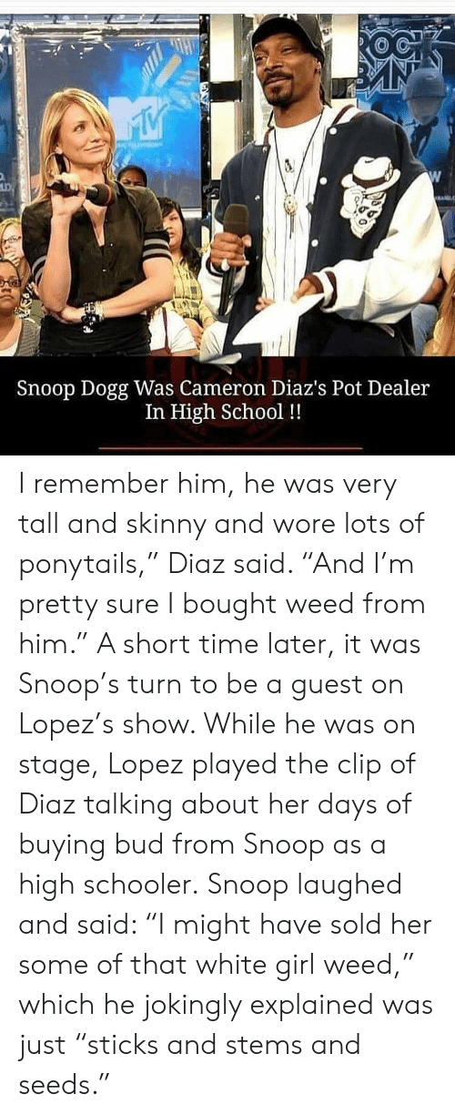 "Short Time: Snoop Dogg Was Cameron Diaz's Pot Dealer  In High School !! I remember him, he was very tall and skinny and wore lots of ponytails,"" Diaz said. ""And I'm pretty sure I bought weed from him.""  A short time later, it was Snoop's turn to be a guest on Lopez's show. While he was on stage, Lopez played the clip of Diaz talking about her days of buying bud from Snoop as a high schooler.  Snoop laughed and said: ""I might have sold her some of that white girl weed,"" which he jokingly explained was just ""sticks and stems and seeds."""