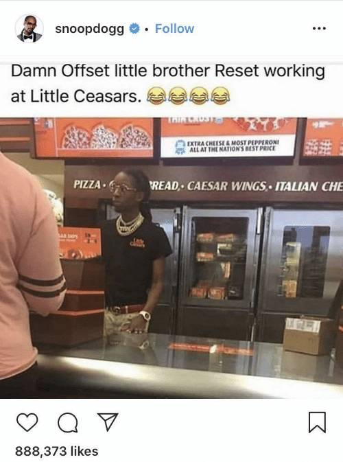 Pizza, Best, and Wings: snoopdogg  Follow  Damn Offset little brother Reset working  at Little Ceasars.  TAIR CRUST&a  EXTRA CHEESE&MOST PEPPERONI  ALL AT THE NATION'S BEST PRICE  PIZZA  READ CAESAR WINGS ITALIAN CHE  Q V  888,373 likes
