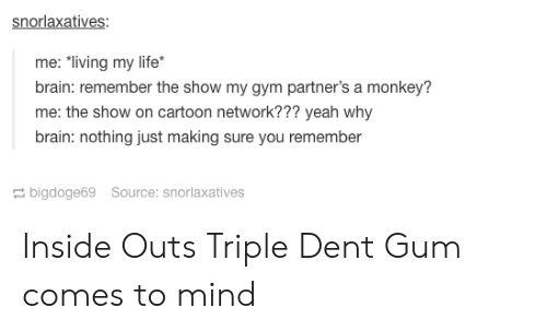 "Cartoon Network, Gym, and Inside Out: snorlaxatives:  me: ""living my life  brain: remember the show my gym partner's a monkey?  me: the show on cartoon network??? yeah why  brain: nothing just making sure you remember  bigdoge69 Source: snorlaxatives Inside Outs Triple Dent Gum comes to mind"