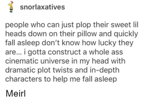 Ass, Fall, and Head: snorlaxatives  people who can just plop their sweet lil  heads down on their pillow and quickly  fall asleep don't know how lucky they  are... i gotta construct a whole ass  cinematic universe in my head with  dramatic plot twists and in-depth  characters to help me fall asleep Meirl