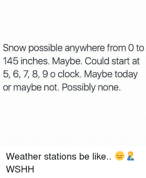 Be Like, Clock, and Memes: Snow possible anywhere from O to  145 inches. Maybe. Could start at  5, 6,7, 8,9 o clock. Maybe today  or maybe not. Possibly none. Weather stations be like.. 😑🤦♂️ WSHH